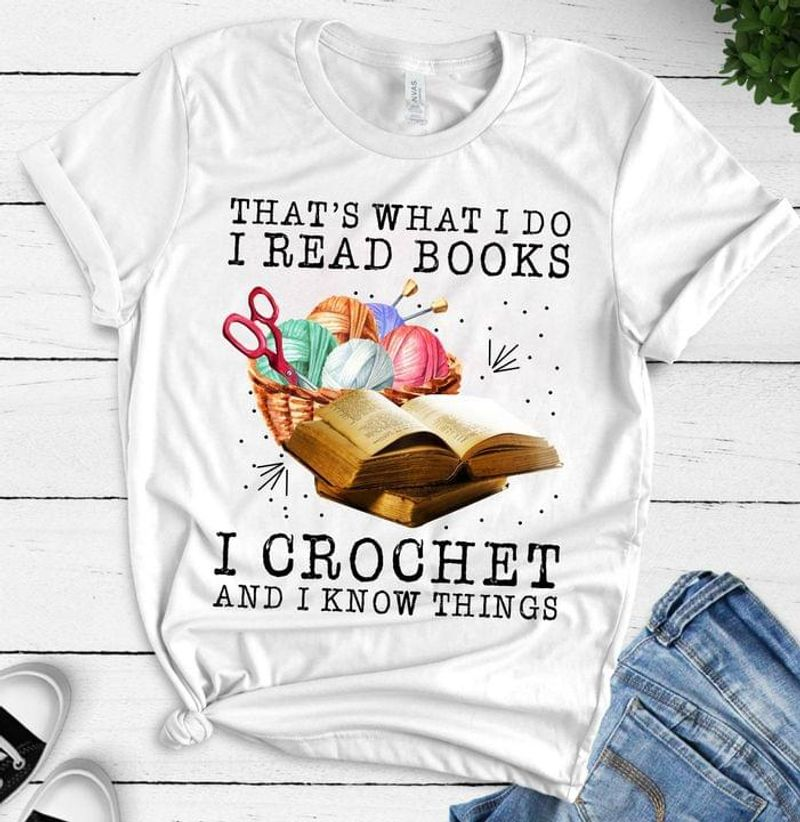 That's What I Do I Read Books Crochet And Know Things Gift For Crochet & Knitting Lovers White T Shirt Men And Women S-6XL Cotton
