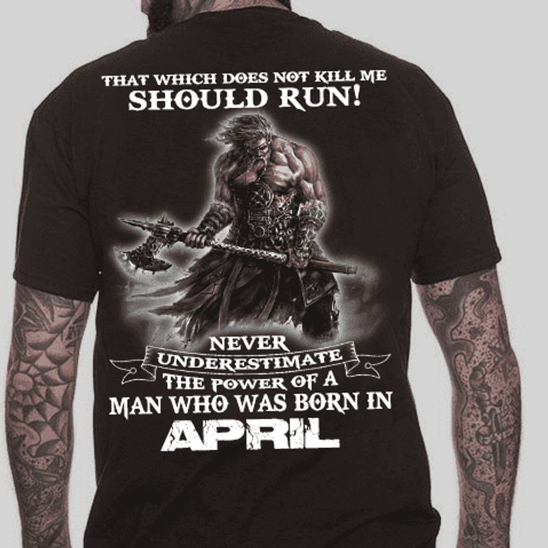 That Which Does Not Kill Me Should Run Never Underestimate The Power Of A Man Who Was Born In April T Shirt Black A8