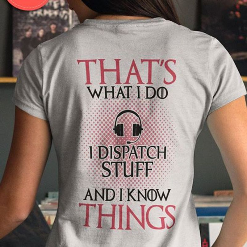 Thats What I Do I Dispatch Stuff And I Know Things T Shirt White A8