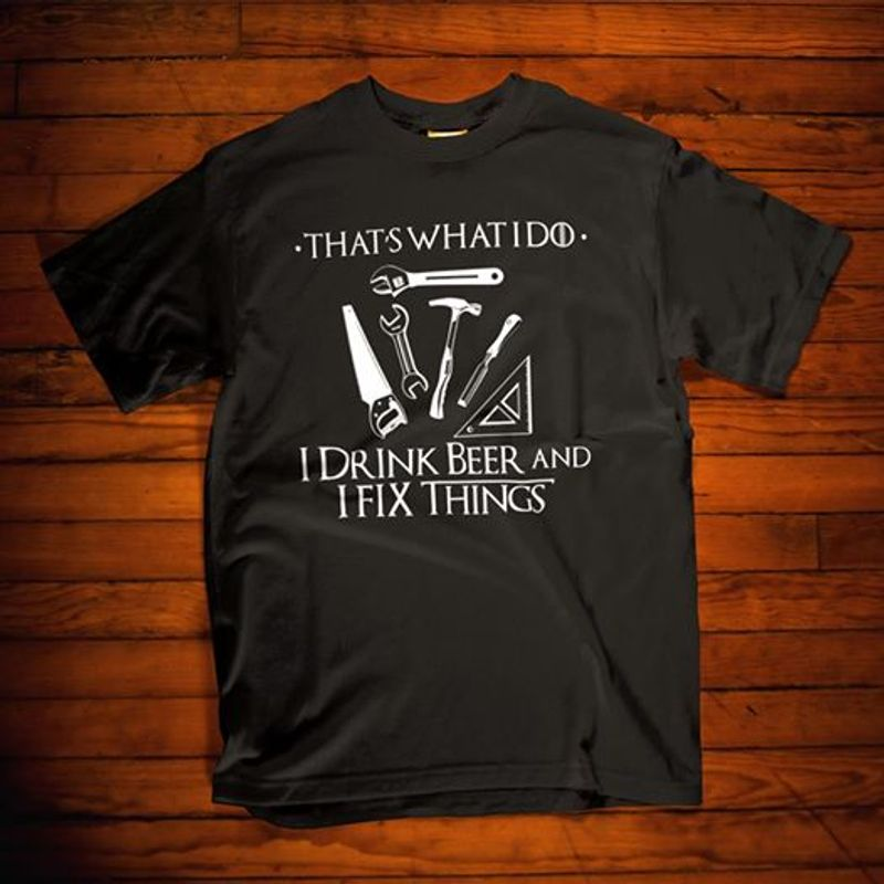 Thats What I Do I Drink Beer And I Fix Things T Shirt Black A1