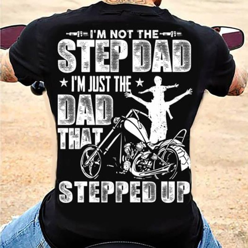 The Bikers Lifestyle I'm Not The Step Dad I'm Just The Dad That Stepped Up Funny Gifts For Step Dad Black T Shirt S-6xl Mens And Women Clothing