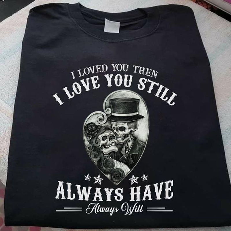 The Day Of The Dead I Loved You Then I Love You Still Always Have Black T Shirt Men/ Woman S-6XL Cotton