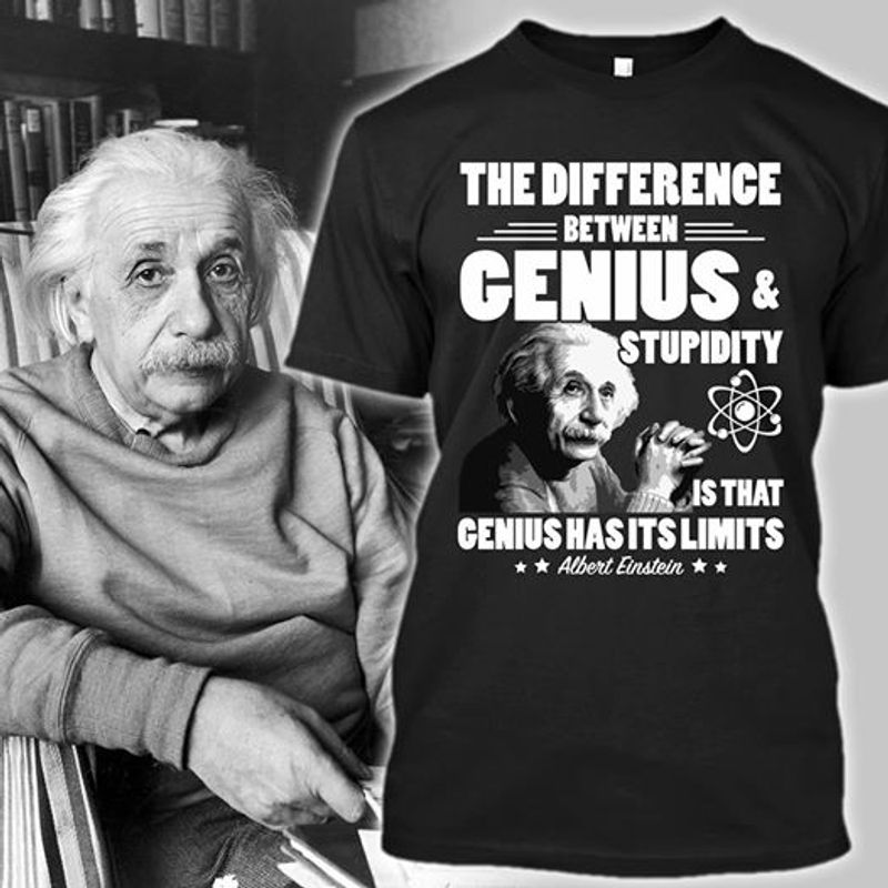 The Difference Between Genius Stupidity Is That Genius Has It Is Limits T-shirt Black B1