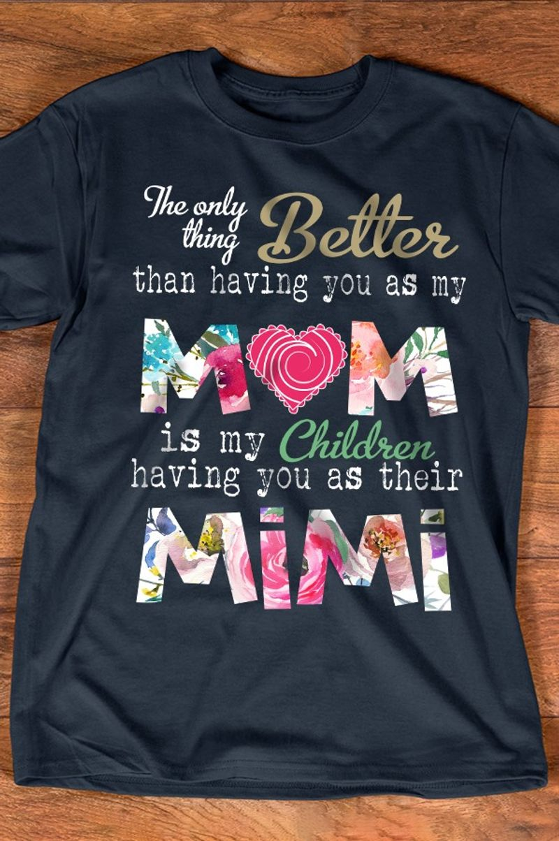 The Only Thing Better Than Having You As My Mom Is My Childern Having You As Their Mimi T Shirt Black