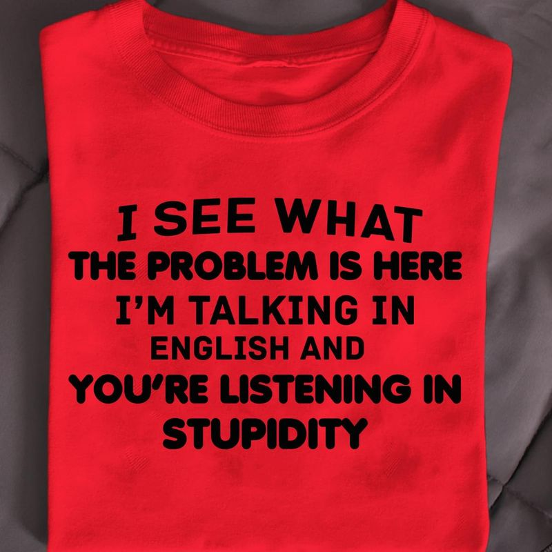 The Problem Is Here I'M Taking In English And You'Re Listening In Stupidity Red T Shirt Men And Women S-6XL Cotton