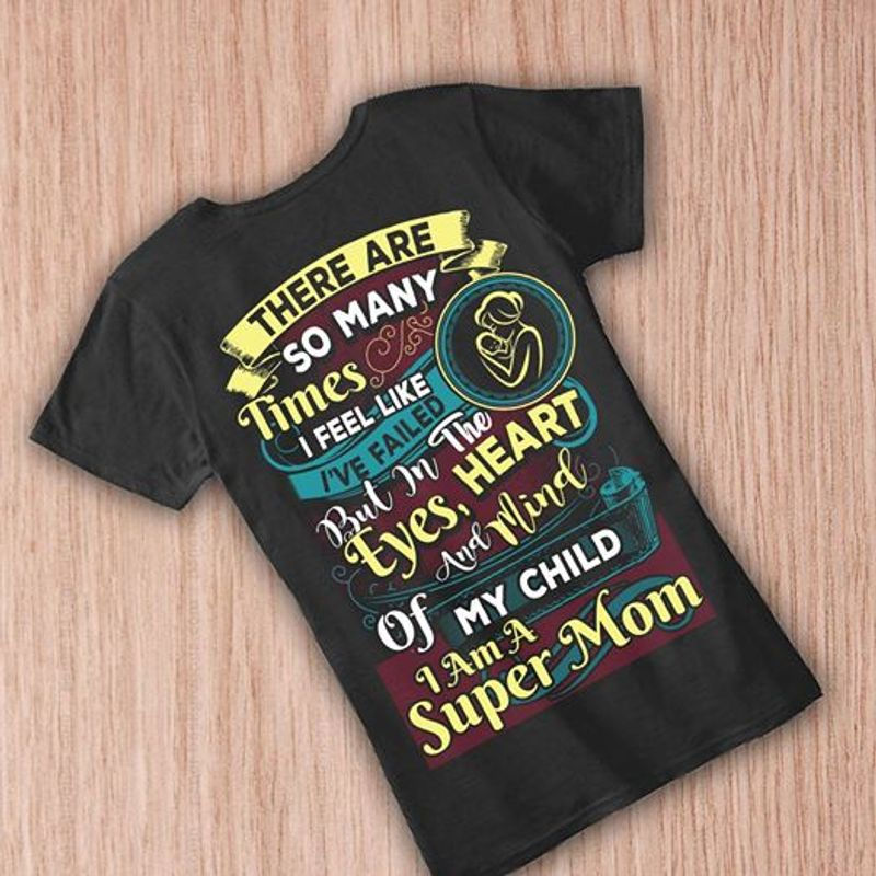 There Are So Many Times I Feel Like Ive Failed But In The Eyes Heart And Mind Of My Child I Am A Super Mom T-shirt Black A8