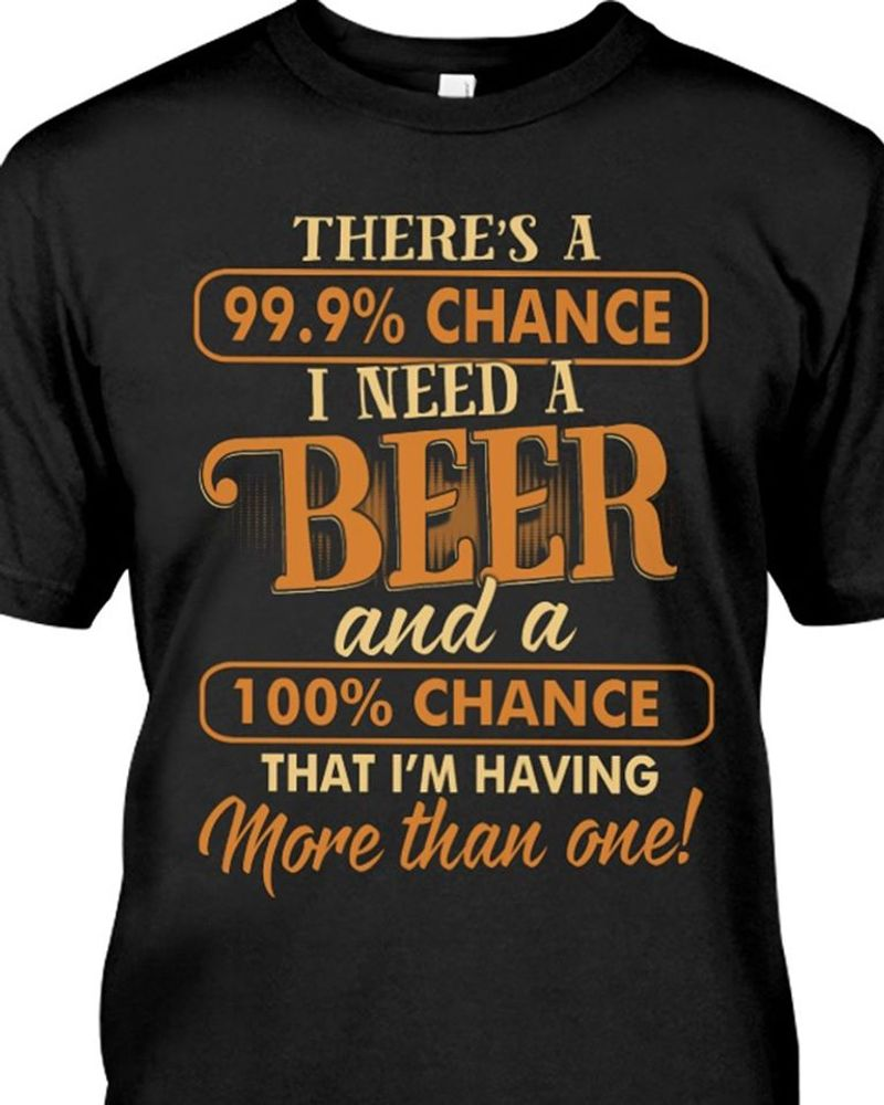 Theres A 99.9% Chance I Need A Beer And A 100& Chance That Im Having More Than Once T Shirt Black