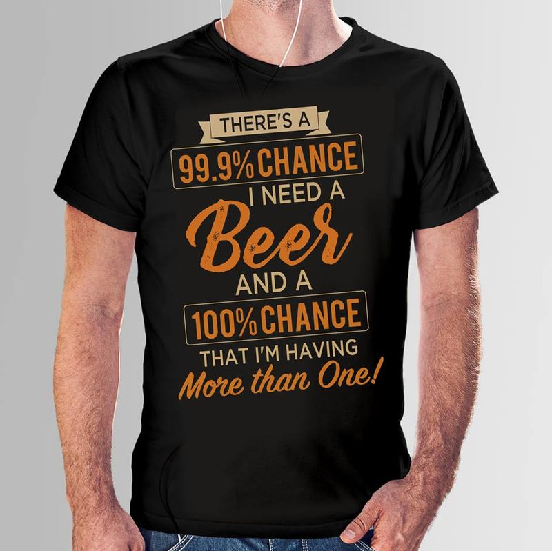 Theres A 999% Chance I Need A Beer And A 100% Chance That Im Having More Than One T-shirt Black A4