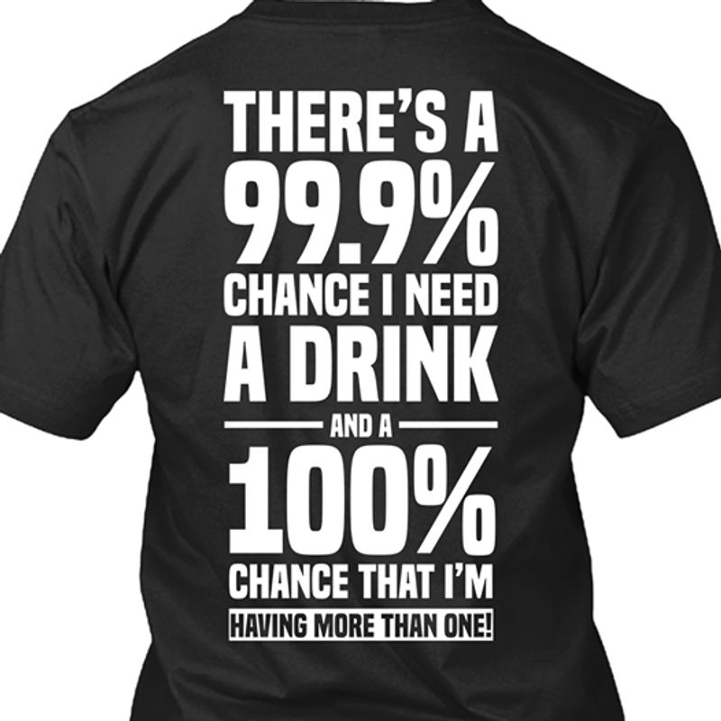 Theres A 999 Percent Chance I Need A Drink And A 100 Percent Chance That Im Having More Than One T-shirt Black B7