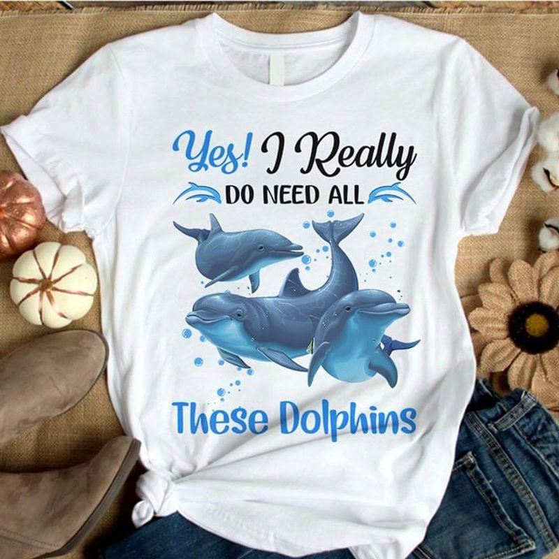These Dolphins Lovers Yes I Really Do Need All Animal Conservation White White T Shirt Men And Women S-6XL Cotton