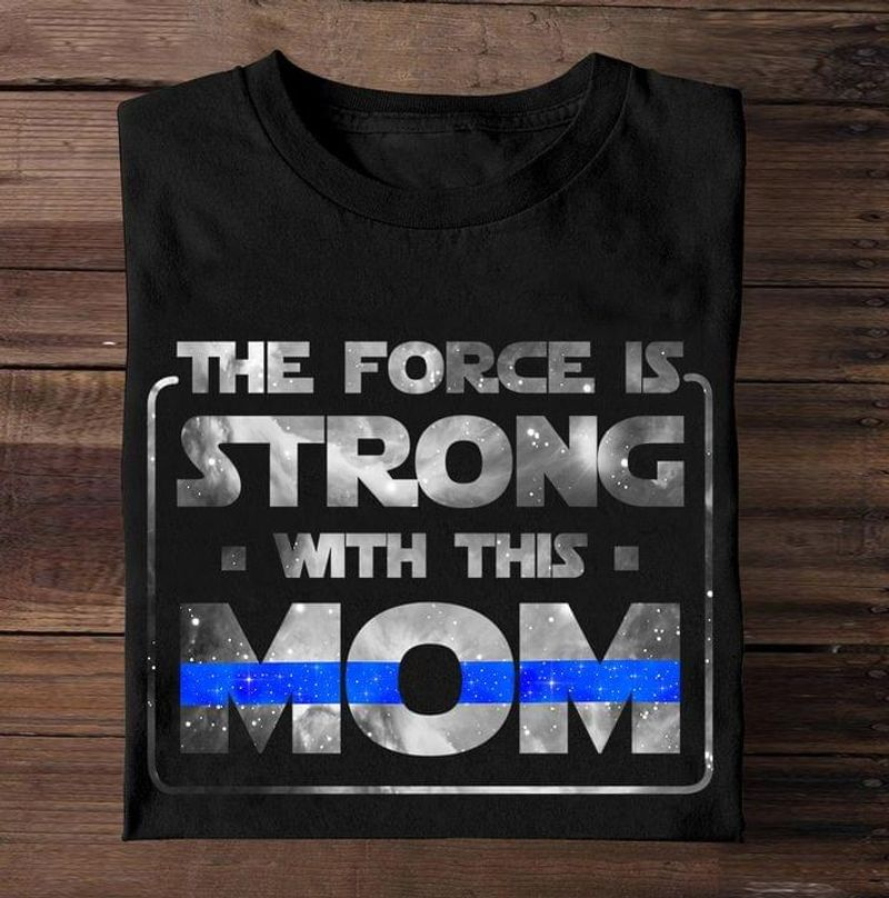 Thin Blue Line The Force Is Strong With This Mom Police Support Gift For Mom Black T Shirt Men And Women S-6XL Cotton
