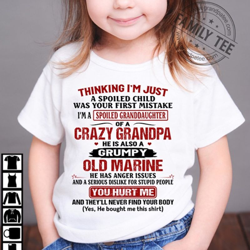 Thinking Im Just Spoiled Granddaughter Of A Crazy Grandpa Old Marine You Hurt Me T-shirt White A8