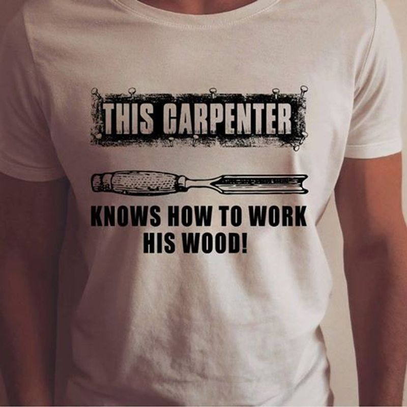 This Carpenter Knows How To Work His Wood T Shirt White A5