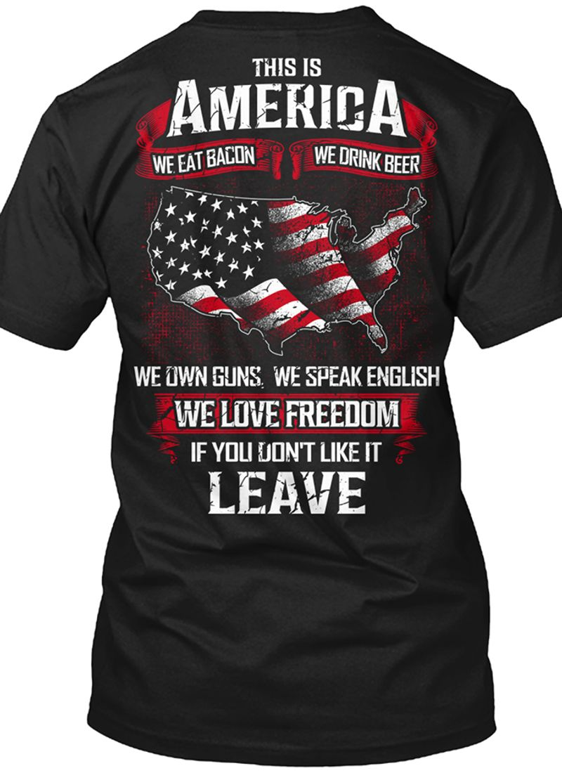 This Is America We Eat Bacon We Drink Beer We Own Guns We Speak English We Love Freedom If You Dont Like It Leave T-shirt Black B1