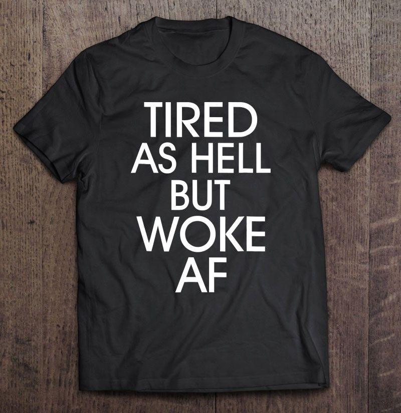 Tired As Hell Woke Af Anti Trump Anti Trump T-shirt