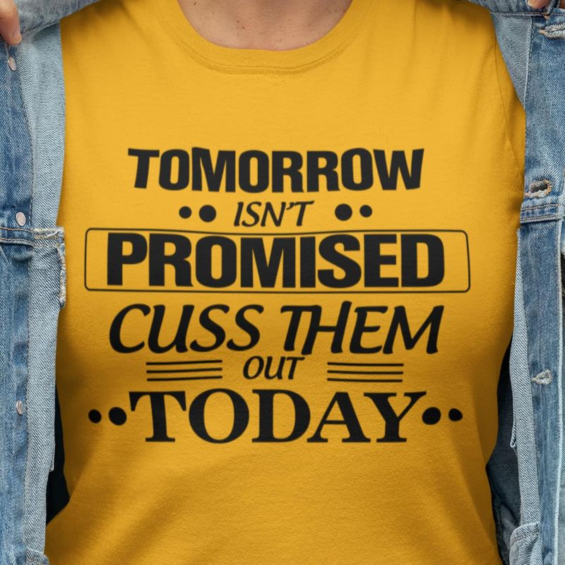Tomorrow Isn'T Promised Cuss Them Out Today Give Motivation Gold T Shirt Men/ Woman S-6XL Cotton