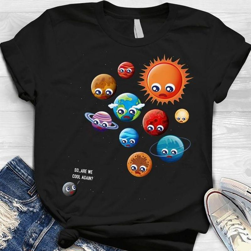 Universe Sun Galaxy Planets So Are We Cool Again Shirt Science Astronomy Lovers Gift Black T Shirt Men And Women S-6XL Cotton