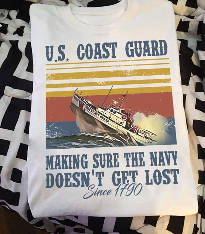 Us Coast Guard Making Sure The Navy Doesn'T Get Lost Since 1790 White T Shirt Men/ Woman S-6XL Cotton
