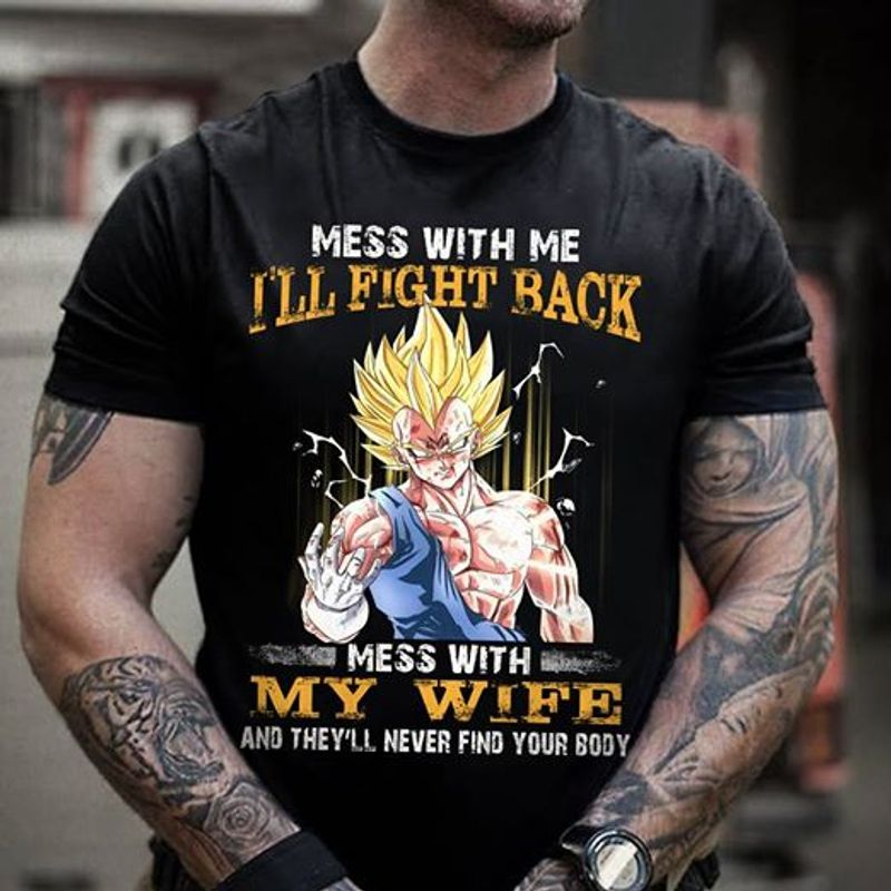Vegeta Mess With Me I Will Fight Back Mess With My Wife And They Will Never Find You Body T Shirt Black C2