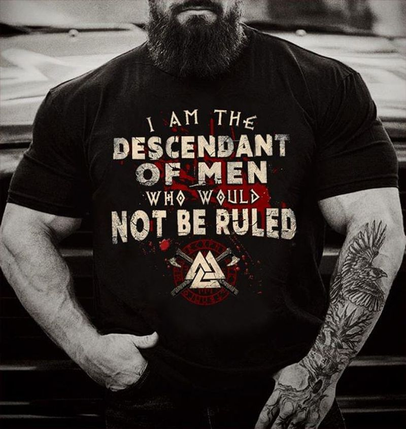 Viking I Am The Descendant Of Men Who Would Not Be Ruled Black T Shirt Men And Women S-6xl Cotton