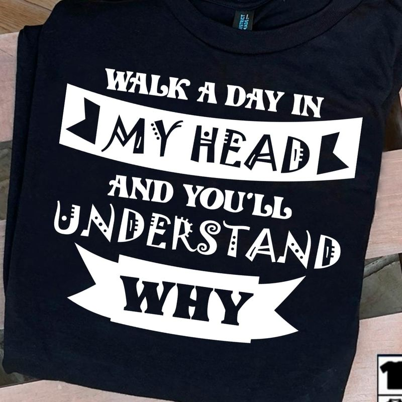 Walk A Day In My Head And You'll Understand Why Daily Funny Black T Shirt Men And Women S-6XL Cotton