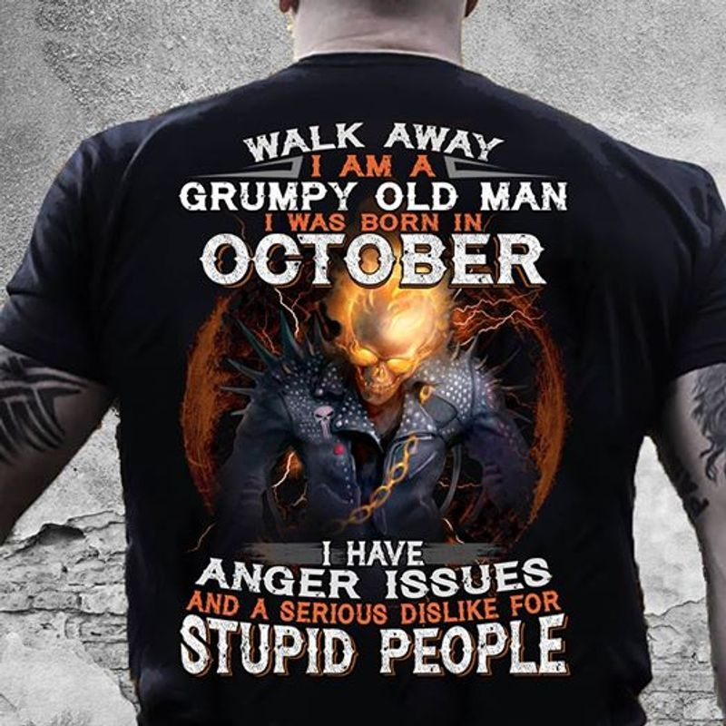 Walk Away Grumpy Old Man I Was Born In October And A Serious Dislike For Stupid People T-shirt Black B1