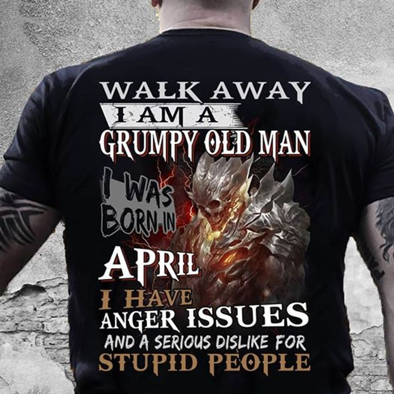 Walk Away I Am A Grumpy Old Man I Was Born In April I Have Anger Issues And A Serious Dislike For Stupid People T-shirt Black