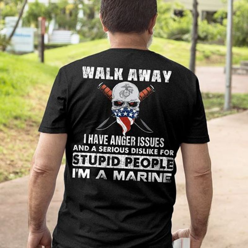 Walk Away I Have Anger Issues And A Serious Dislike For Stupid People I M A Marine T-shirt Black B5