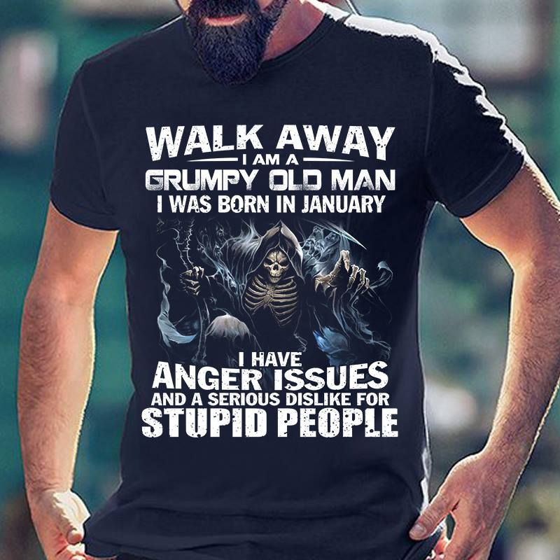 Walk Away Im A Grumpy Old Man Was Born In January Anger Issues And Dislike For Stupid T-Shirt Black B7