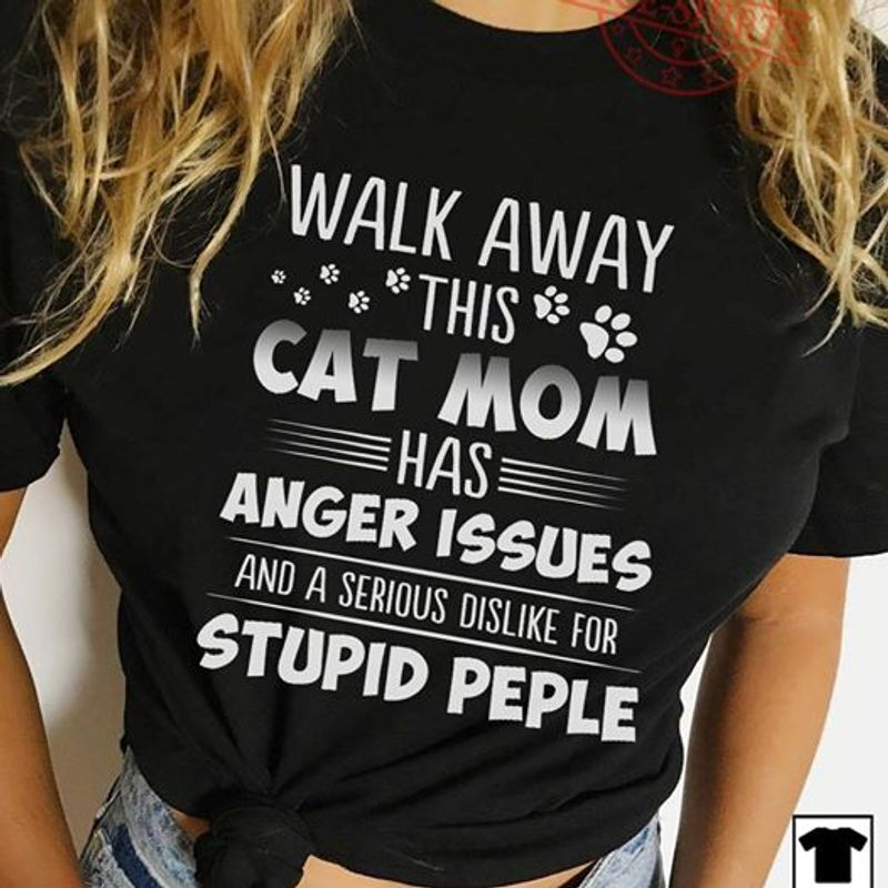 Walk Away This Cat Mom Has Anger Issues And A Serious Dislike For Stupid People T Shirt Black A3