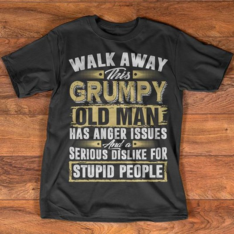 Walk Away This Grumpy Old Man Has Anger Issues And A Serious Dislike For Stupid People T-Shirt Black B7