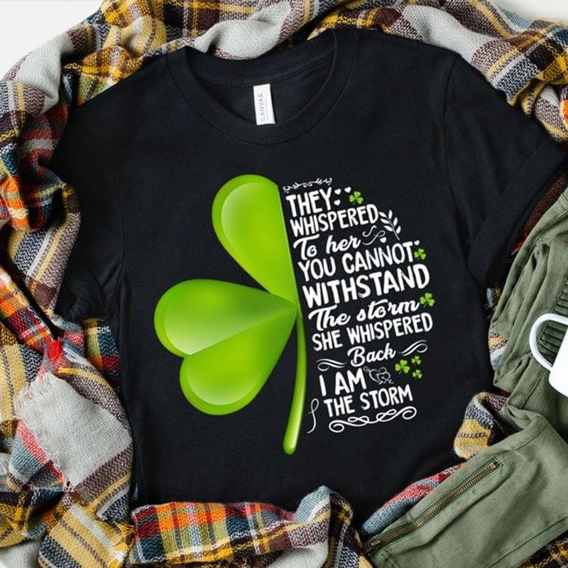 We Are Irish Clover They Whispered To Her You Cannot Withstand The Storm Black T Shirt Men And Women S-6XL Cotton