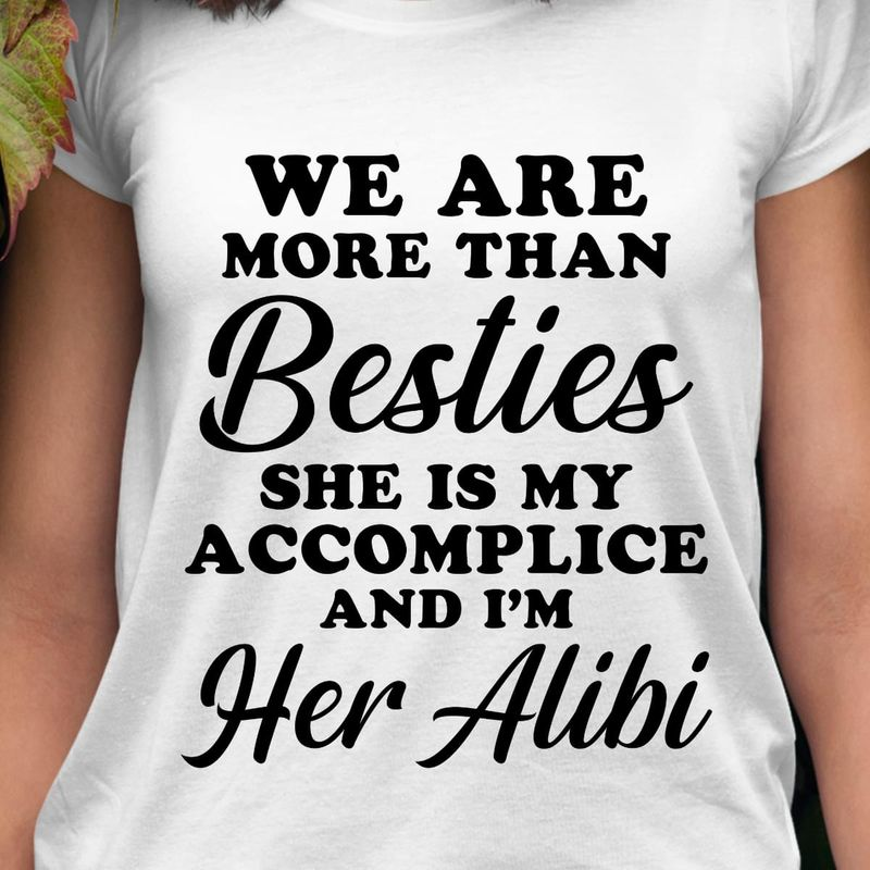 We Are More Than Besties She Is My Accomplice And I'M Her Alibi White T Shirt Men/ Woman S-6XL Cotton