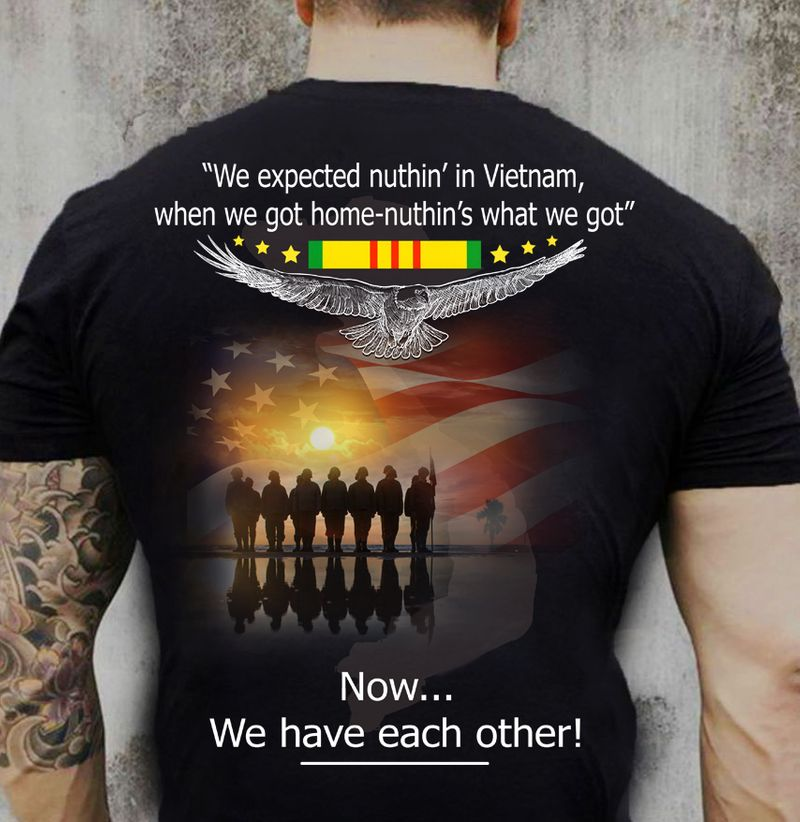 We Expected Nuthing In Vietnam When We Got Home Nuthing What We Got Now We Have Each Orther T-shirt Black B4