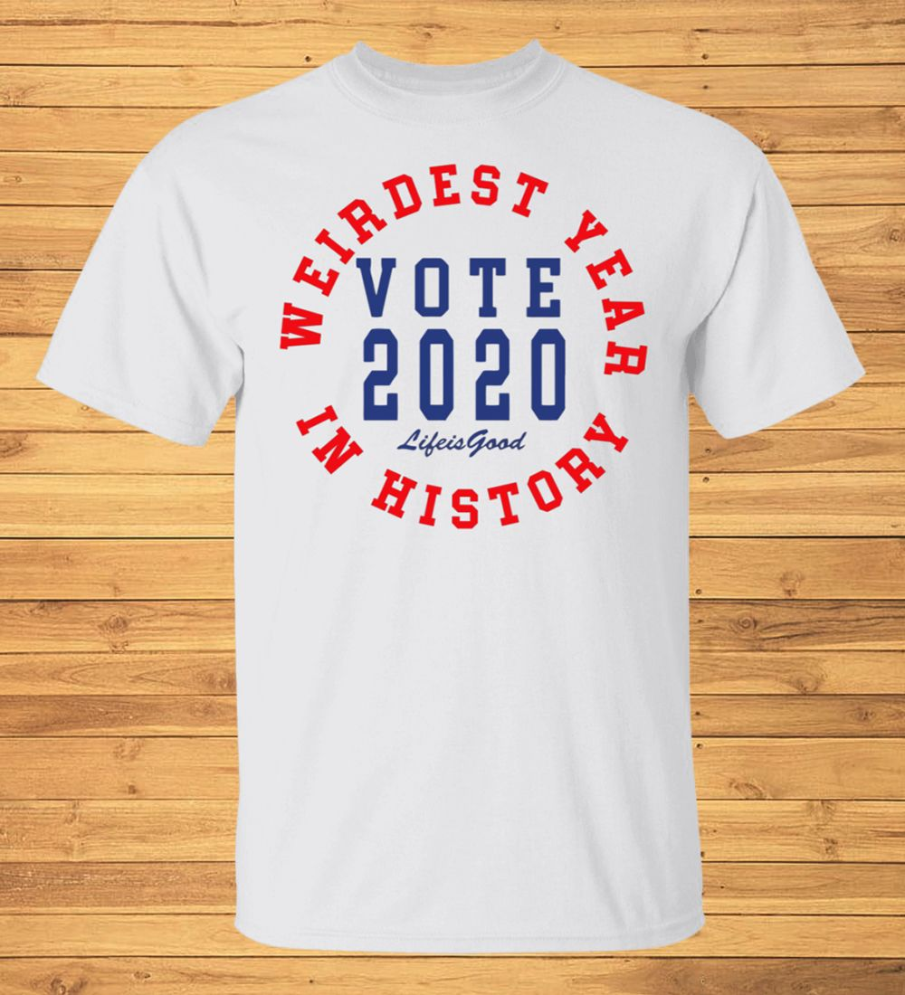 Weirdest Year In History Vote 2020 Life Is Good T-Shirt