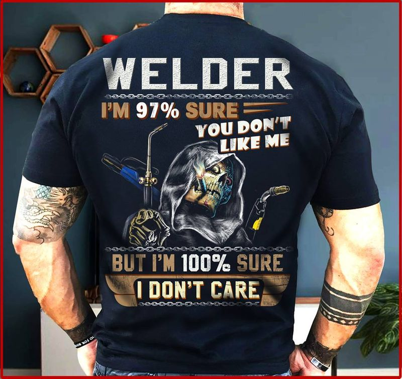 Welder Im 97% Sure You Dont Like Me But Im Sure 100% You Dont Care T Shirt Black A8