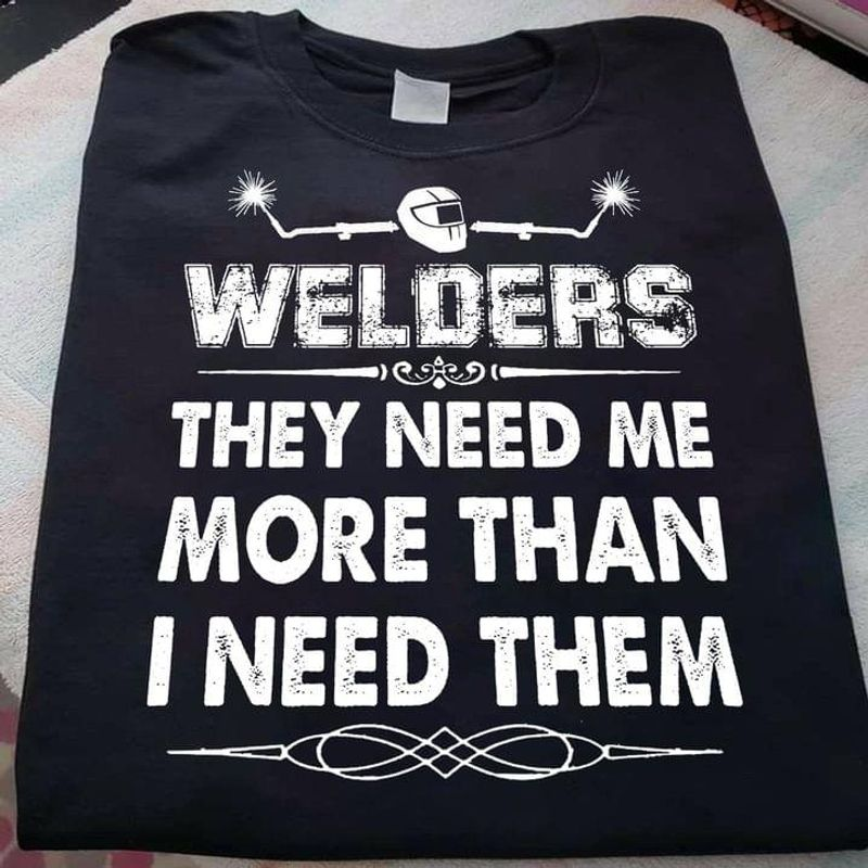 Welders Mechanic Job Lover Shirt Welders They Need Me More Than I Need Them Black T Shirt Men And Women S-6XL Cotton