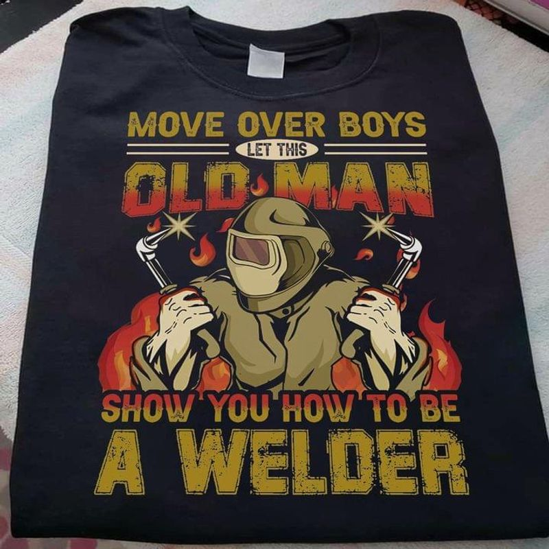 Welders Shirt Move Over Boys Let This Old Man Show You How To Be A Welder Black T Shirt Men And Women S-6XL Cotton