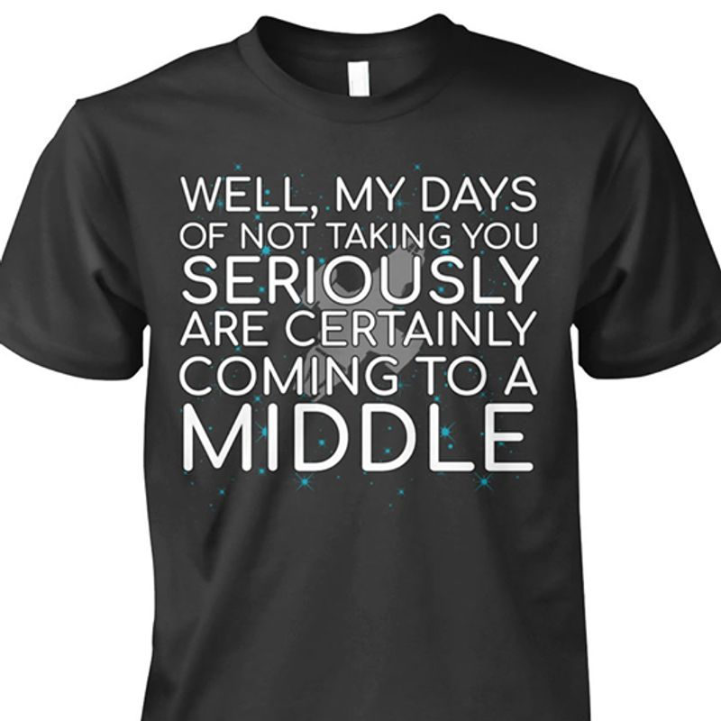Well My Dads Of Not Taking You Seriously Are Certainly Coming To A Middle T-shirt Black B7