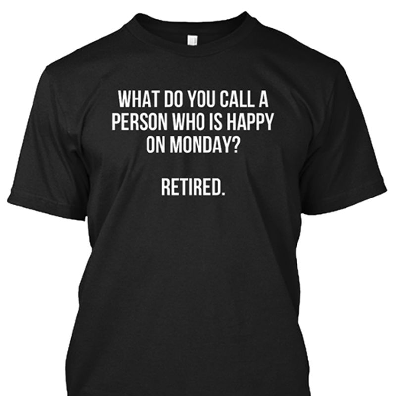 What Do You Call A Person Who Is Happy On Monday Retied    T-shirt Black B1