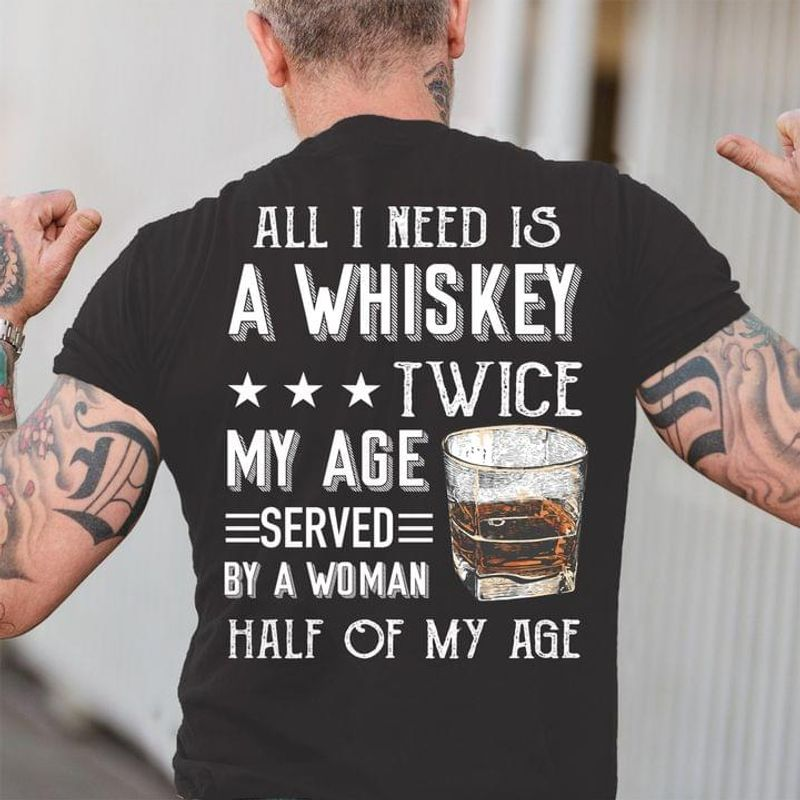 Whiskey Lover All I Need Is A Whiskey Twice My Age Served By A Woman Funny Wine Lover Back Side Black T Shirt Men And Women S-6XL Cotton