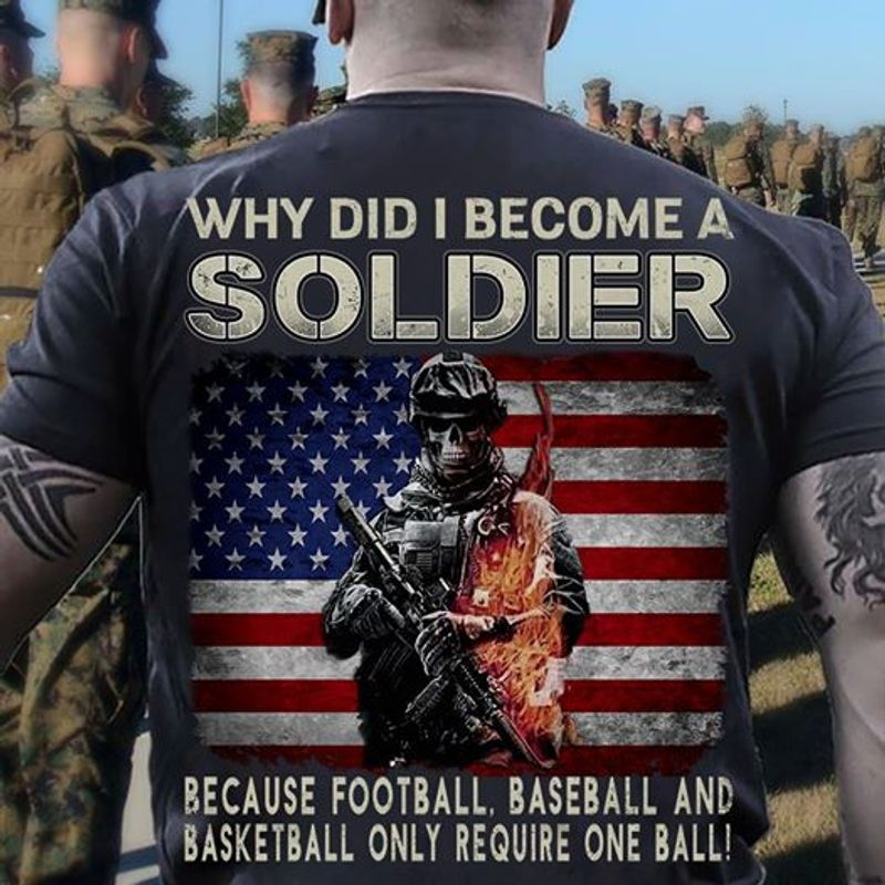 Why Did I Become A Soldier Because Football Baseball And Basketball Only Require One Ball Shirt Black  B7