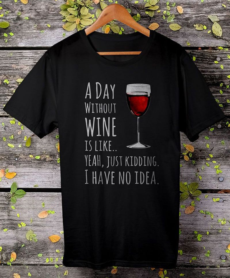 Wine Cup A Day Without Wine Is Like Just Kidding I Have No Idea T-Shirt Black 2
