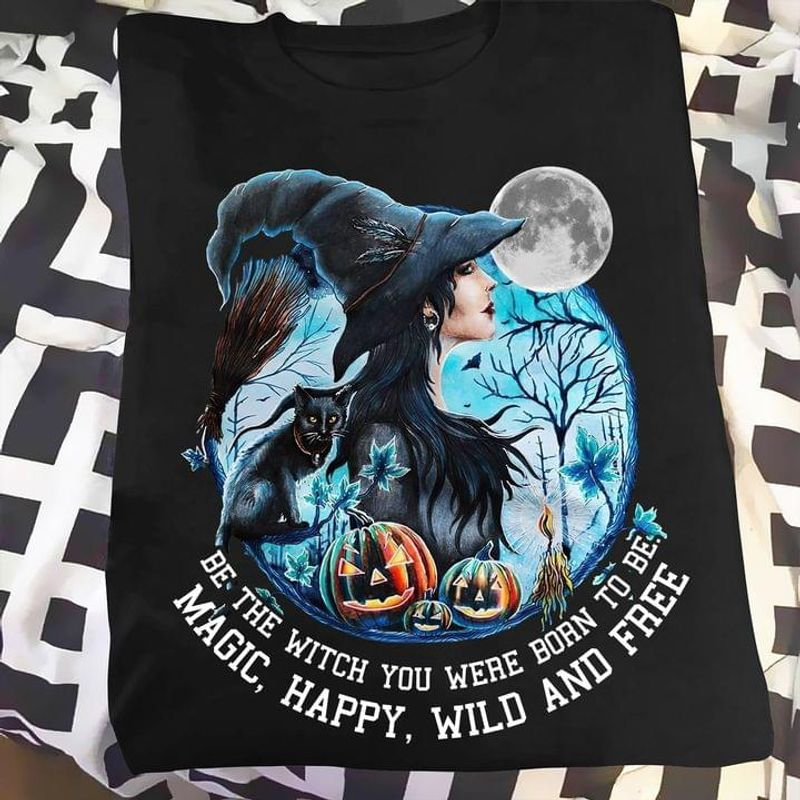 Witch Halloween Be The Witch You Were Born To Be Magic Happy Wild And Free Tee Halloween Gift Black T Shirt Men And Women S-6XL Cotton