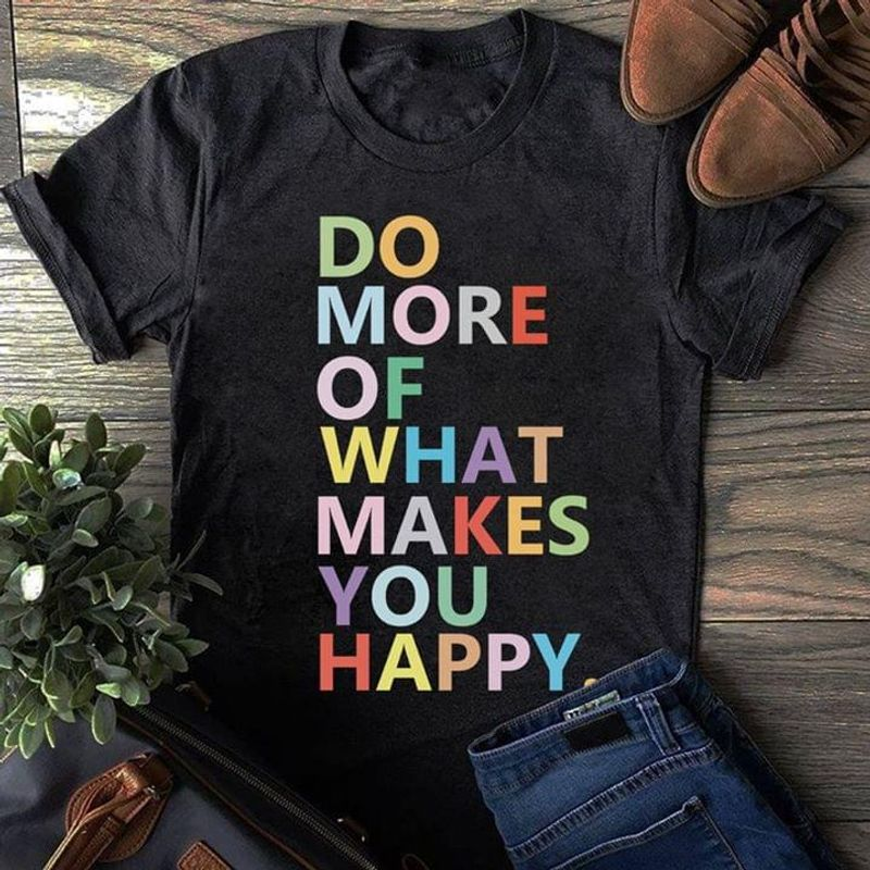 Women Speak Do More Of What Makes You Happy Simple Gift For Bestfriend Black T Shirt Men And Women S-6XL Cotton