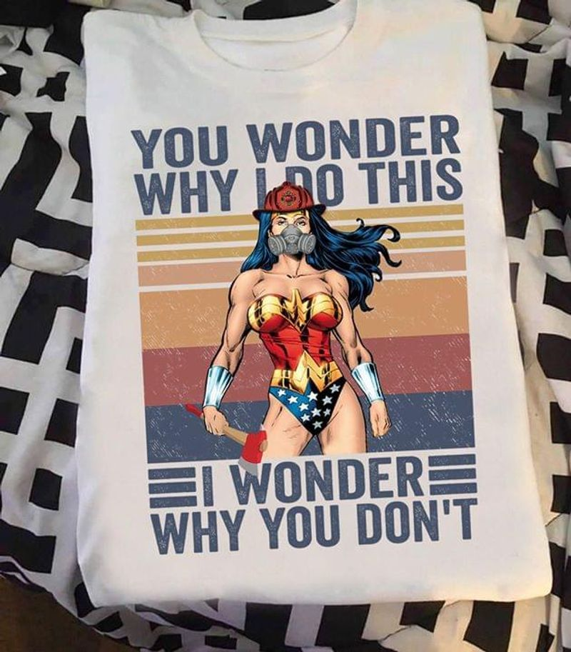 Wonder Woman You Wonder Why I Do This I Wonder Why You Don't White T Shirt Men And Women S-6XL Cotton