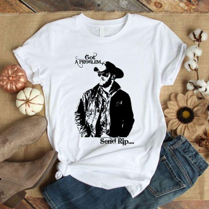 Yellowstone Tv Show Lovers Rip Wheeler Got A Problem Send Rip White T Shirt Men And Women S-6XL Cotton