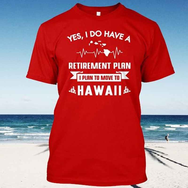 Yes I Do Have A Retirement Plan I Plan To Move To Hawaii  T-shirt Red A4