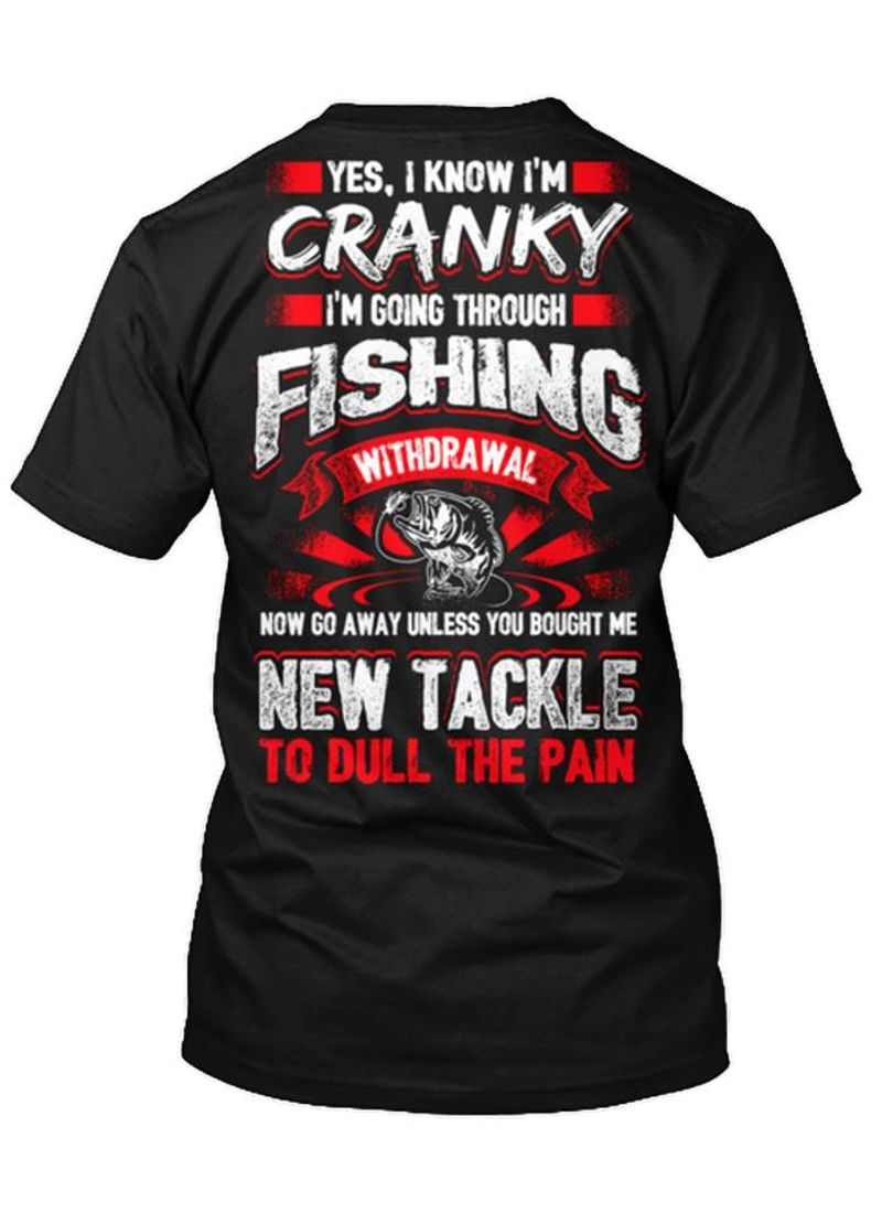 Yes I Know Im Cranky Im Going Through Fishing Withdrawal New Tackle To Dull The Pain T-shirt Black A8