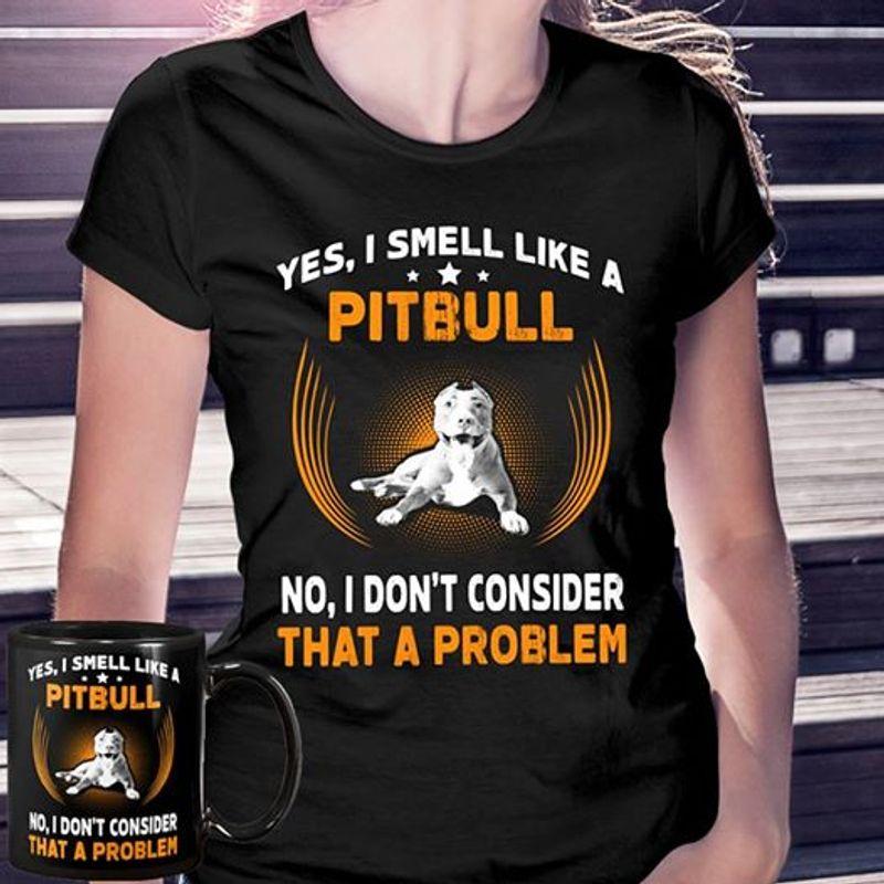 Yes I Smell Like A Pitbull No I Dont Onsider That A Problem Tshirt Black A2